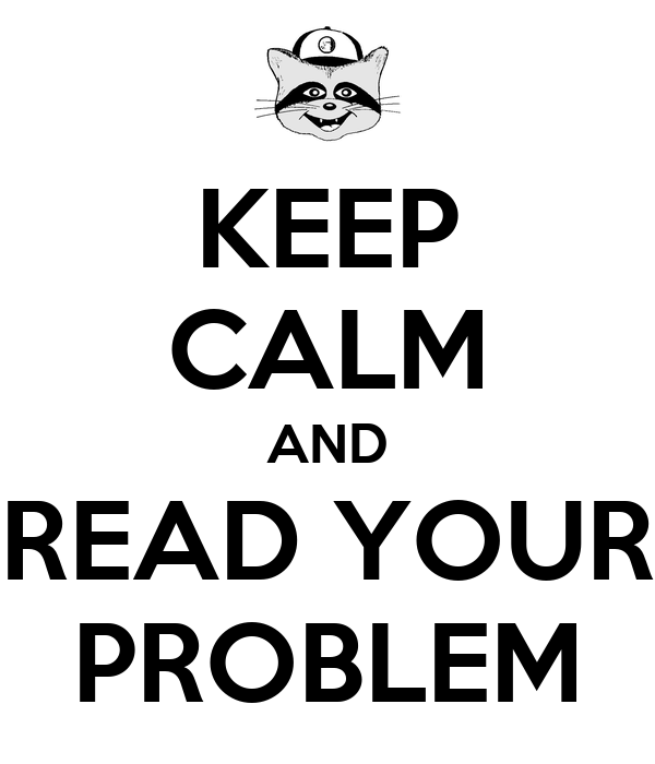 KEEP CALM AND READ YOUR PROBLEM