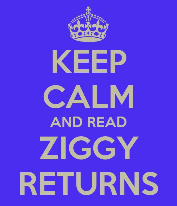 KEEP CALM AND READ ZIGGY RETURNS