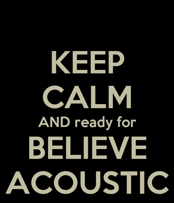 KEEP CALM AND ready for BELIEVE ACOUSTIC