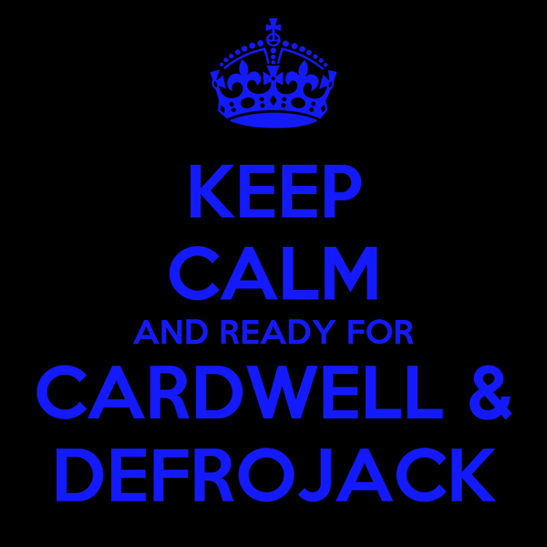 KEEP CALM AND READY FOR CARDWELL & DEFROJACK