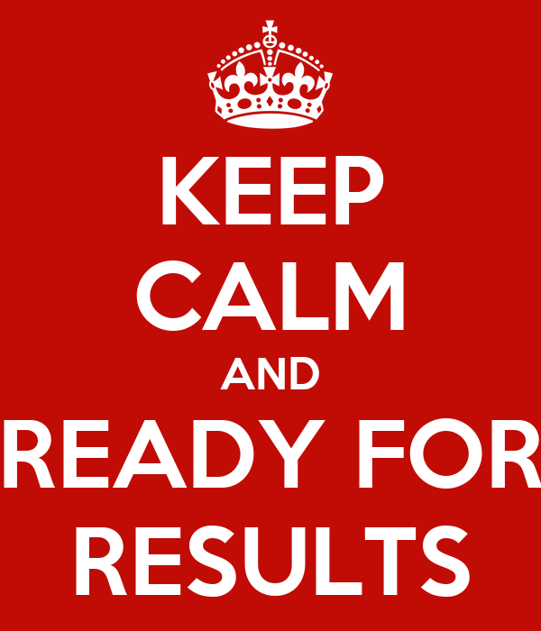 KEEP CALM AND READY FOR RESULTS
