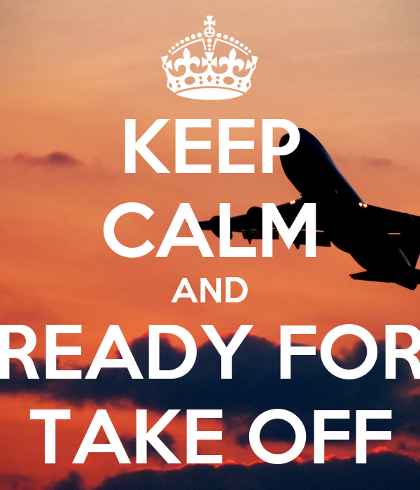 KEEP CALM AND READY FOR TAKE OFF