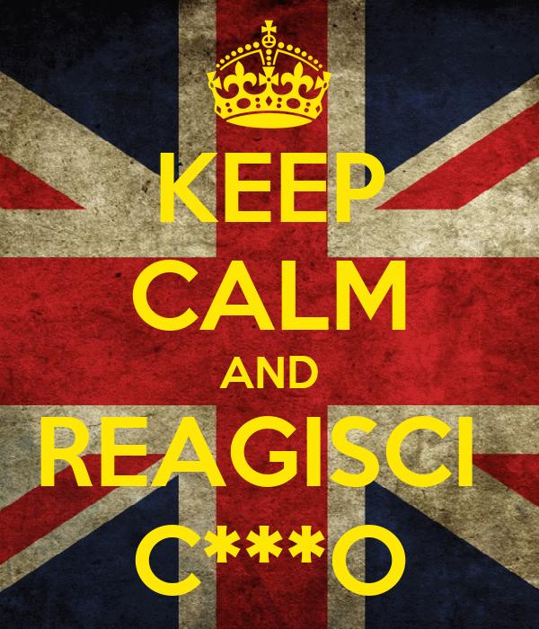 KEEP CALM AND REAGISCI  C***O