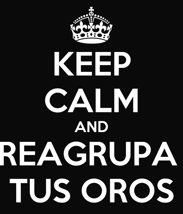 KEEP CALM AND REAGRUPA  TUS OROS