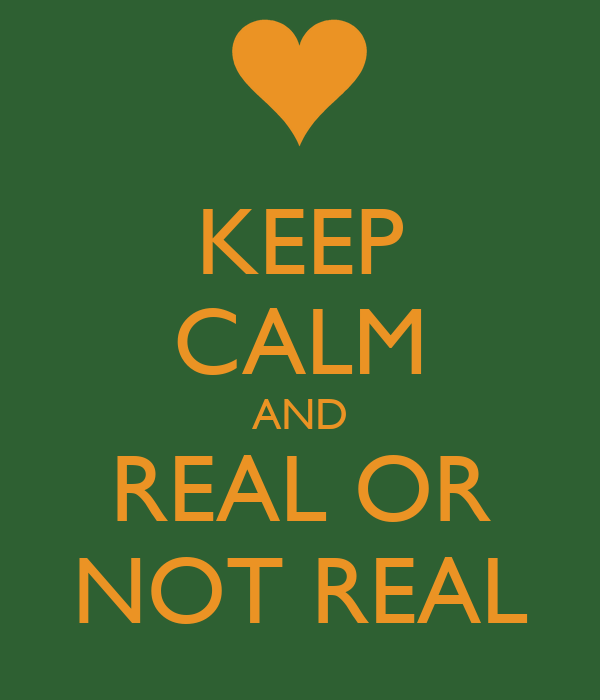 KEEP CALM AND REAL OR NOT REAL