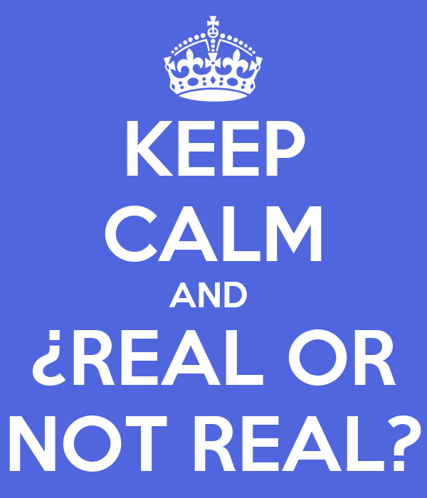 KEEP CALM AND  ¿REAL OR NOT REAL?