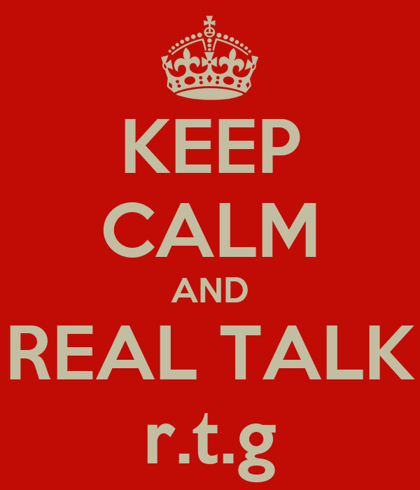 KEEP CALM AND REAL TALK r.t.g