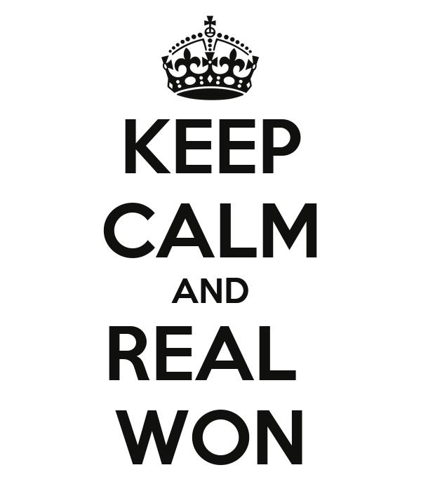 KEEP CALM AND REAL  WON