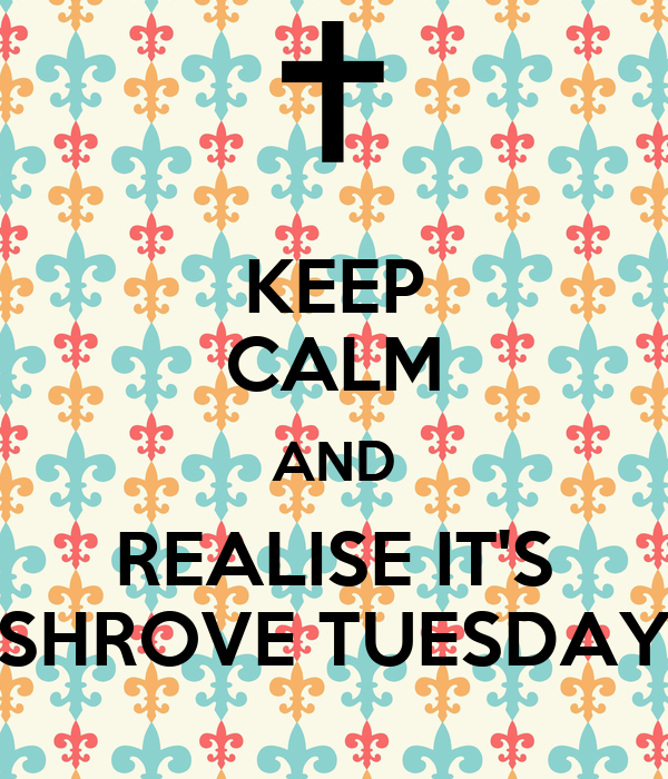 KEEP CALM AND REALISE IT'S SHROVE TUESDAY