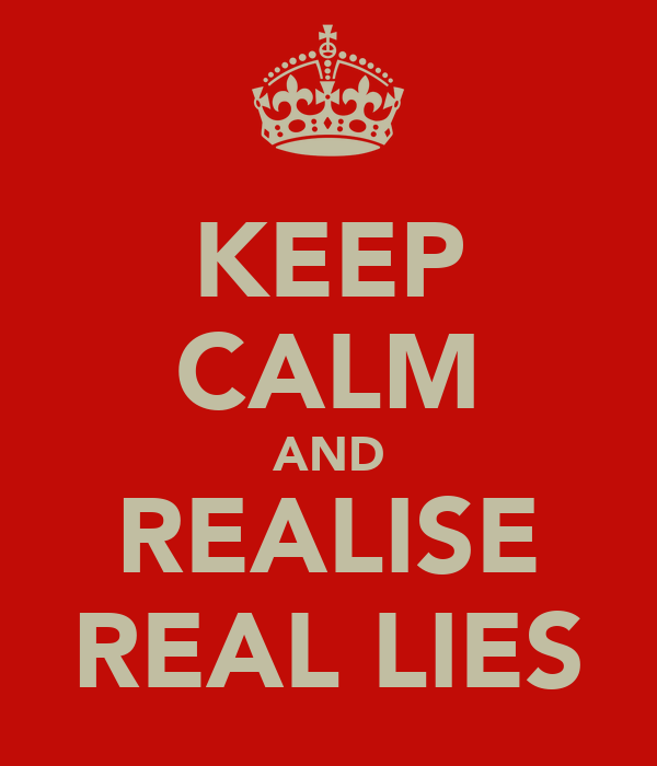 KEEP CALM AND REALISE REAL LIES