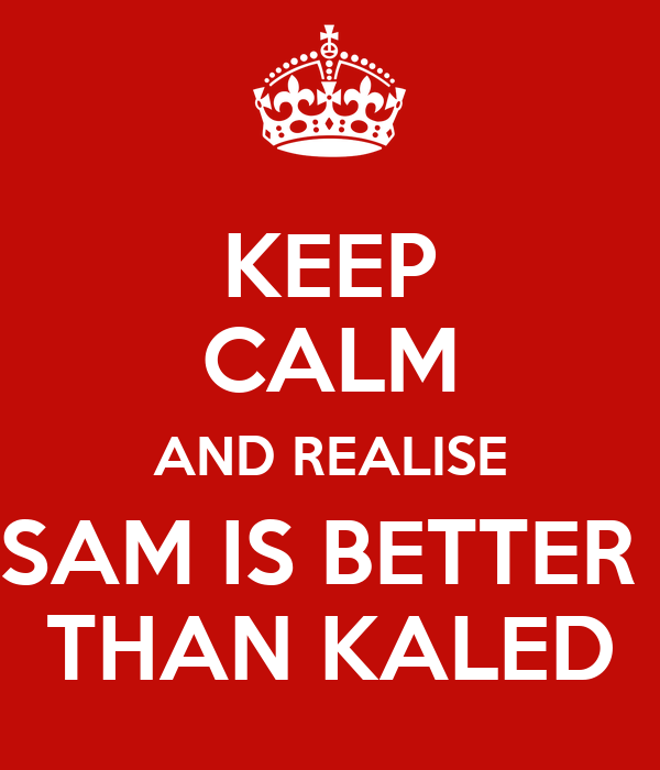 KEEP CALM AND REALISE SAM IS BETTER  THAN KALED
