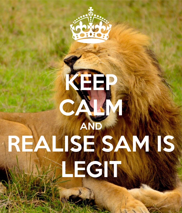 KEEP CALM AND REALISE SAM IS LEGIT