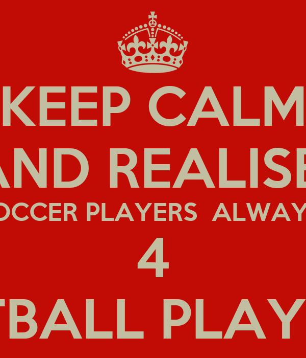 KEEP CALM AND REALISE  SOCCER PLAYERS  ALWAYS  4 NETBALL PLAYERS