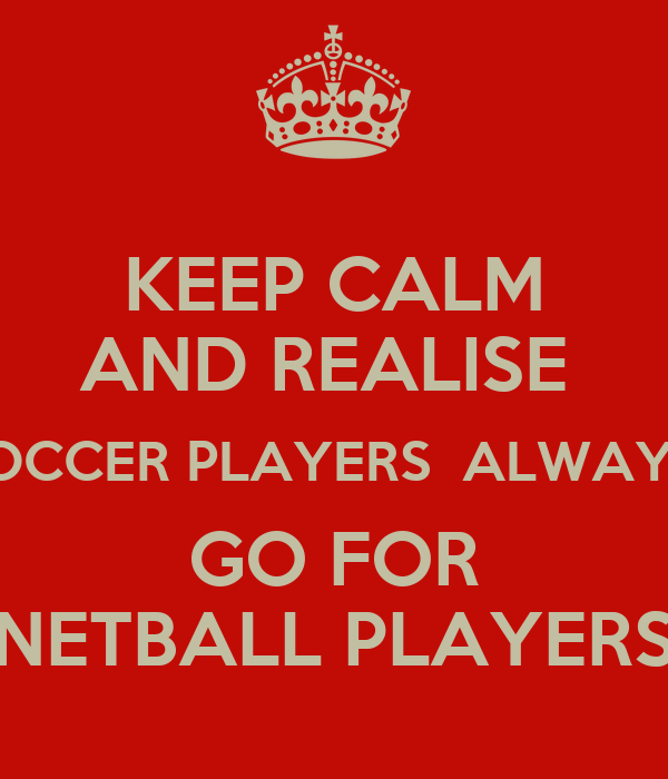 KEEP CALM AND REALISE  SOCCER PLAYERS  ALWAYS  GO FOR NETBALL PLAYERS