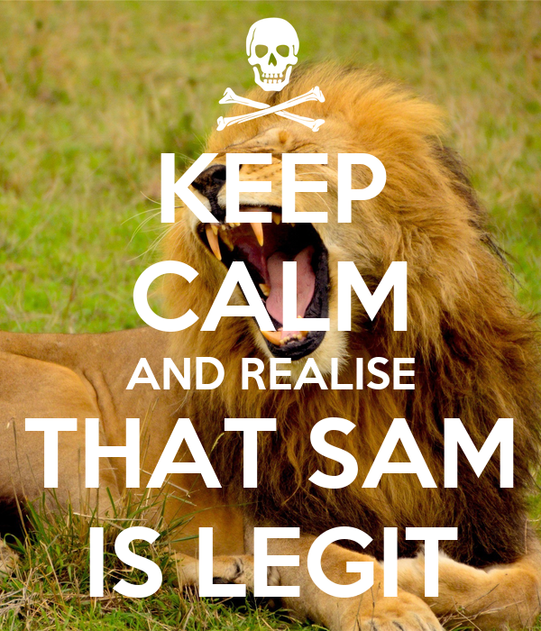 KEEP CALM AND REALISE THAT SAM IS LEGIT