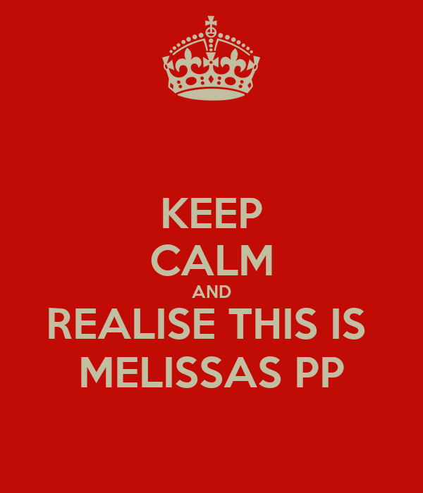 KEEP CALM AND REALISE THIS IS  MELISSAS PP