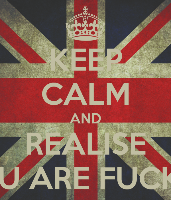 KEEP CALM AND REALISE YOU ARE FUCKED
