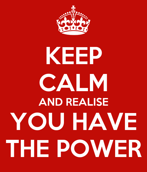 KEEP CALM AND REALISE YOU HAVE THE POWER