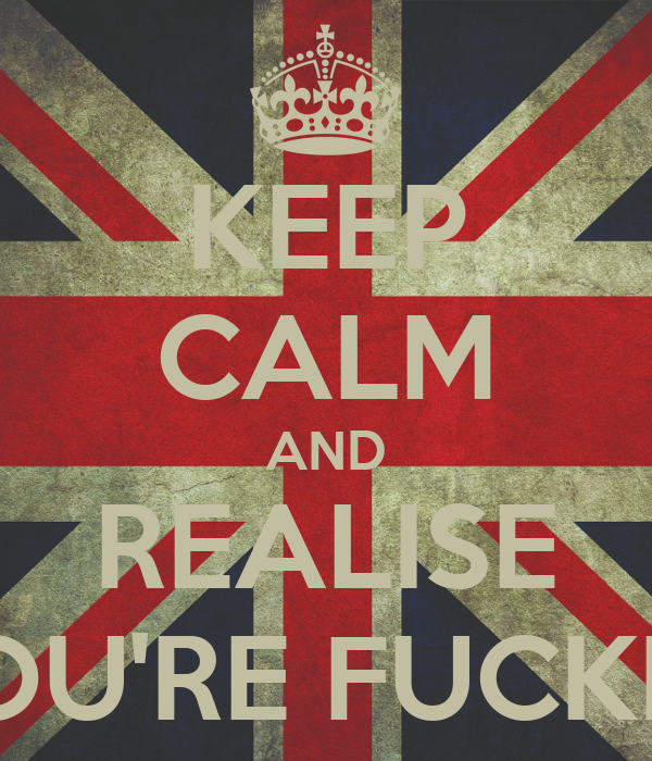 KEEP CALM AND REALISE YOU'RE FUCKED