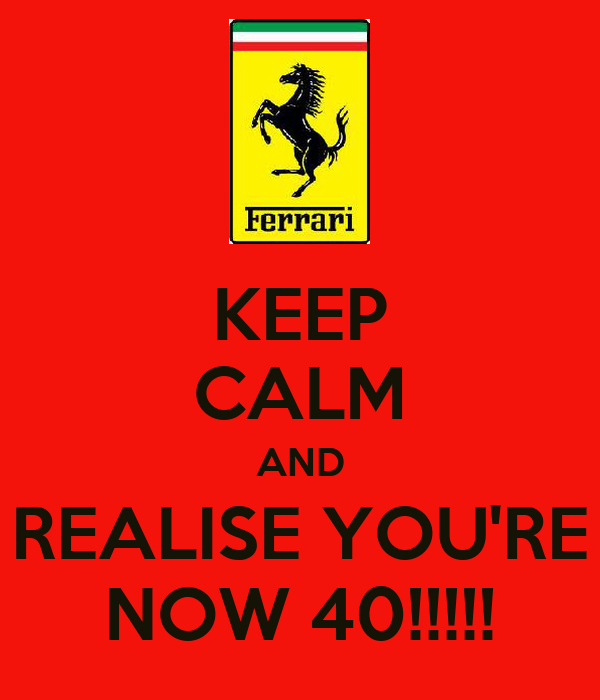 KEEP CALM AND REALISE YOU'RE NOW 40!!!!!