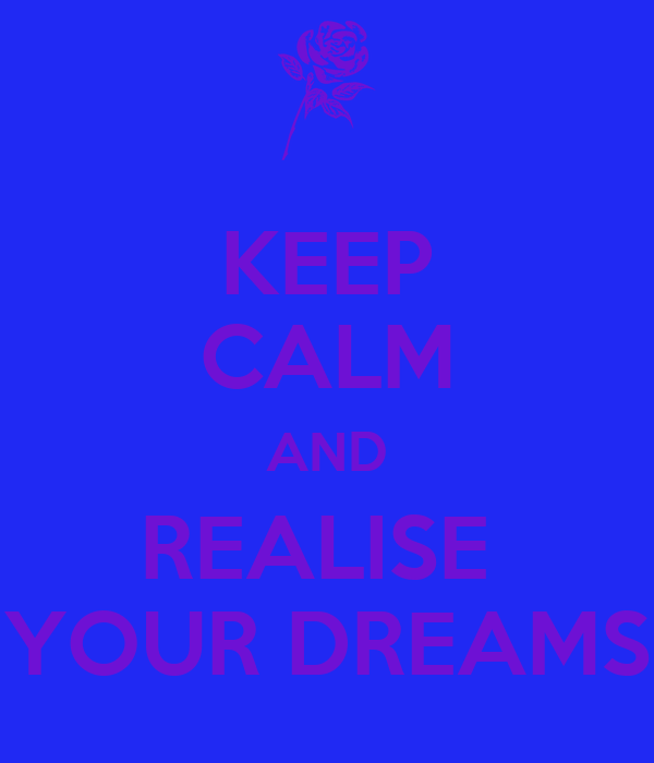 KEEP CALM AND REALISE  YOUR DREAMS