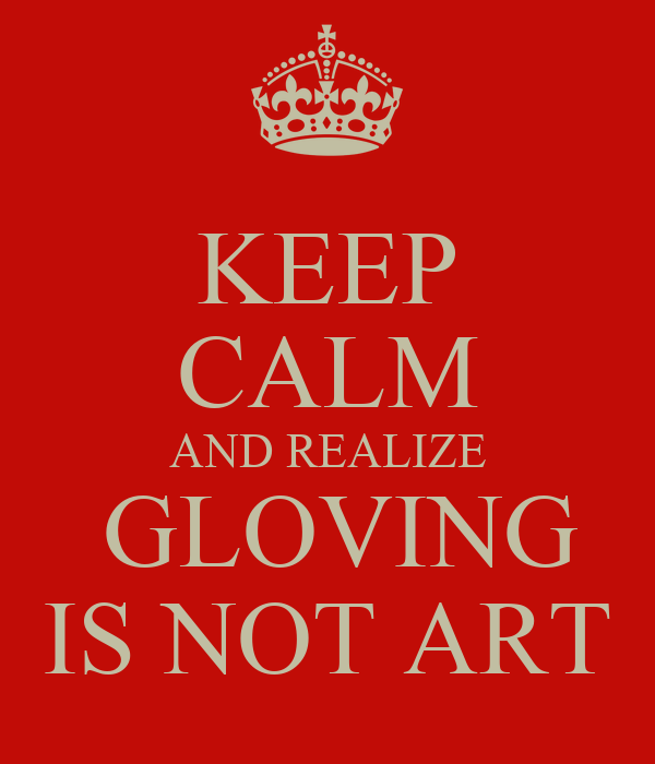 KEEP CALM AND REALIZE  GLOVING IS NOT ART