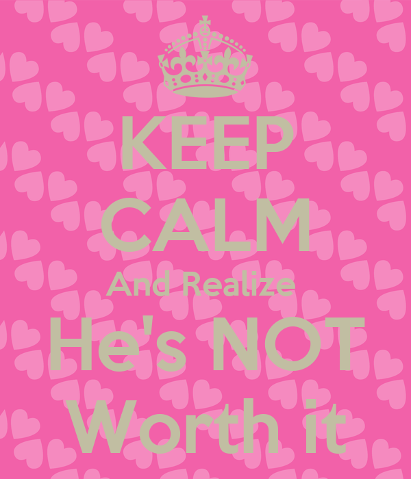 KEEP CALM And Realize  He's NOT Worth it