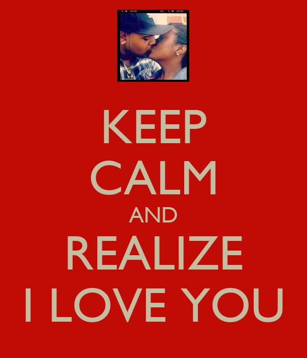 KEEP CALM AND REALIZE I LOVE YOU