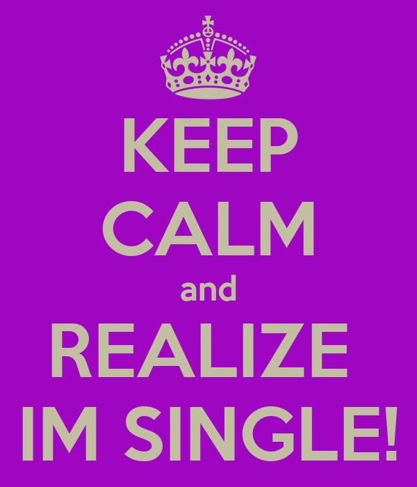 KEEP CALM and REALIZE  IM SINGLE!