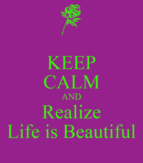 KEEP CALM AND Realize Life is Beautiful