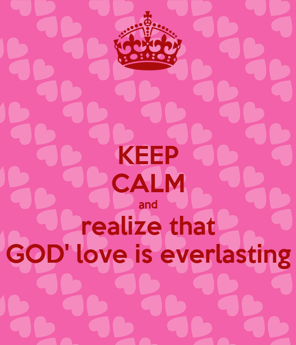 KEEP CALM and realize that GOD' love is everlasting