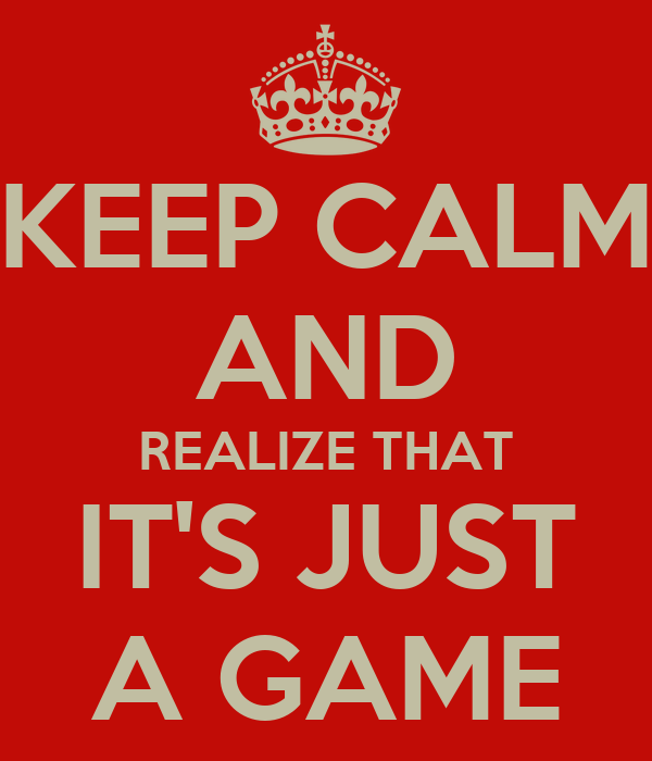 KEEP CALM AND REALIZE THAT IT'S JUST A GAME
