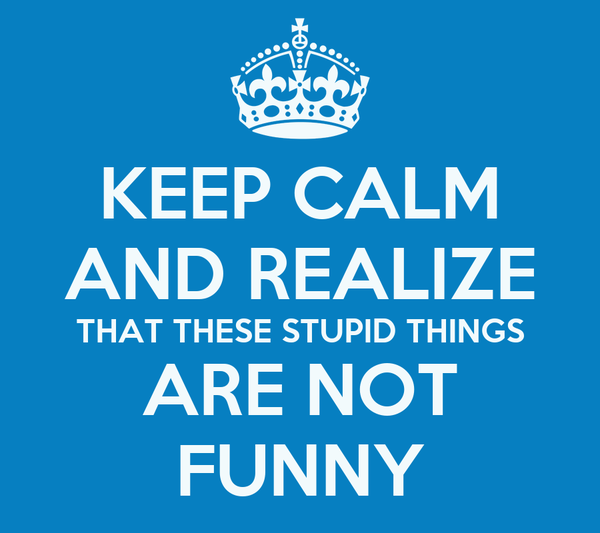 KEEP CALM AND REALIZE THAT THESE STUPID THINGS ARE NOT FUNNY