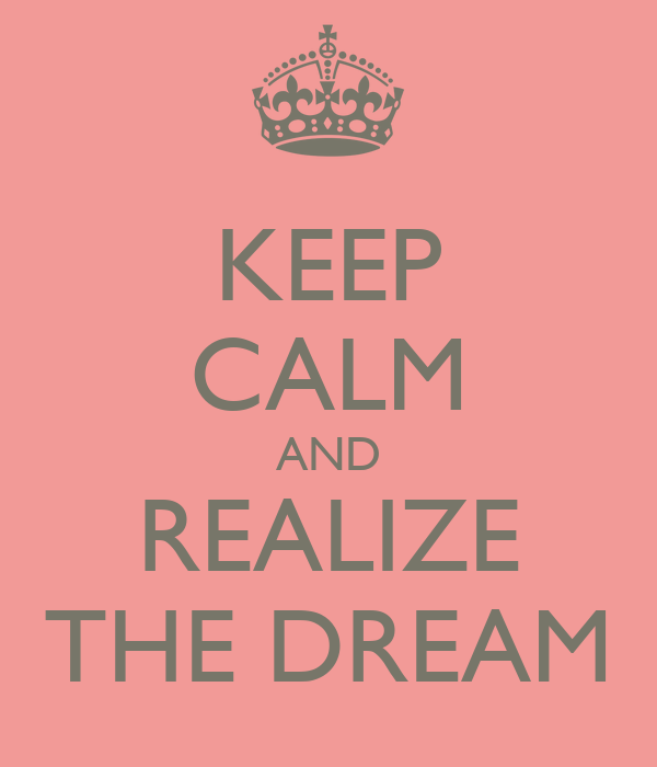 KEEP CALM AND REALIZE THE DREAM