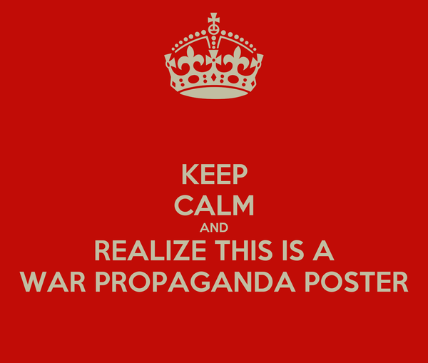 KEEP CALM AND REALIZE THIS IS A WAR PROPAGANDA POSTER