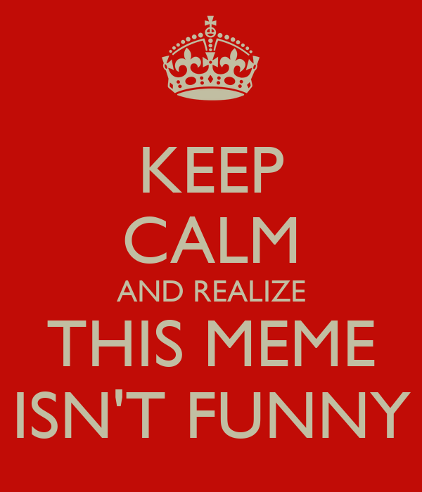 KEEP CALM AND REALIZE THIS MEME ISN'T FUNNY