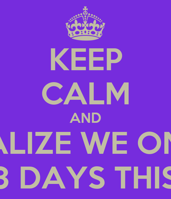KEEP CALM AND REALIZE WE ONLY HAVE 3 DAYS THIS WEEK