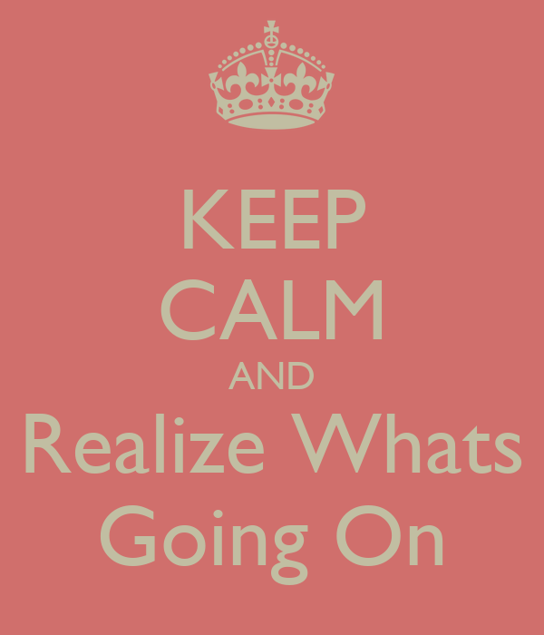 KEEP CALM AND Realize Whats Going On
