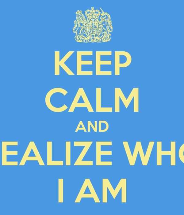 KEEP CALM AND REALIZE WHO I AM