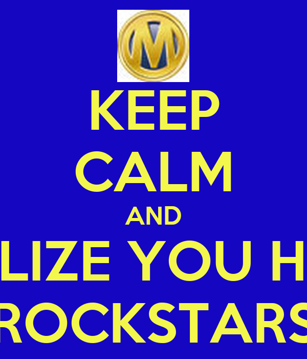 KEEP CALM AND REALIZE YOU HAVE ROCKSTARS