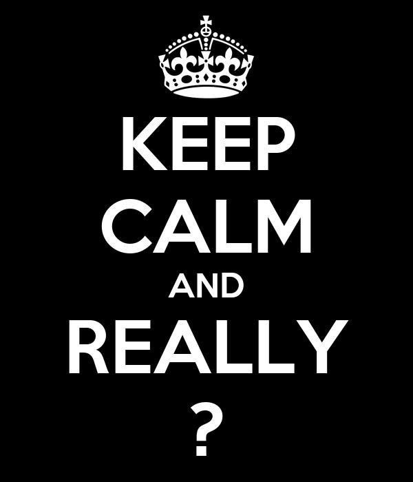 KEEP CALM AND REALLY ?