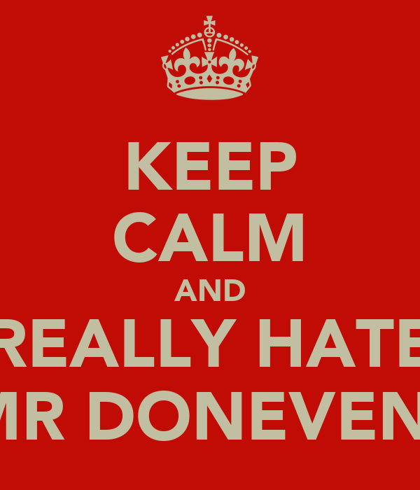 KEEP CALM AND REALLY HATE MR DONEVEN!