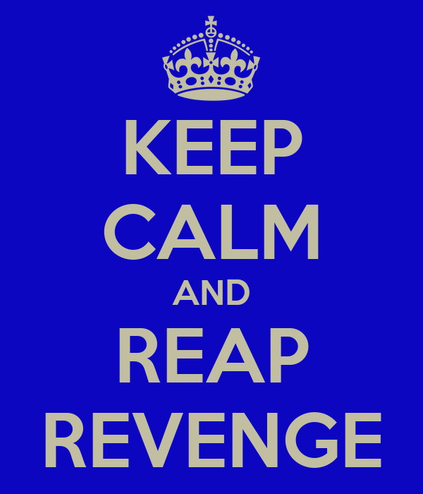 KEEP CALM AND REAP REVENGE