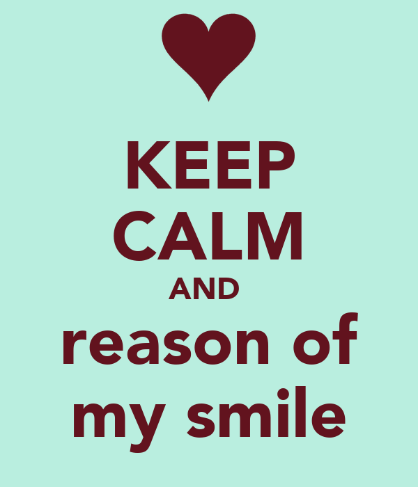 KEEP CALM AND  reason of my smile