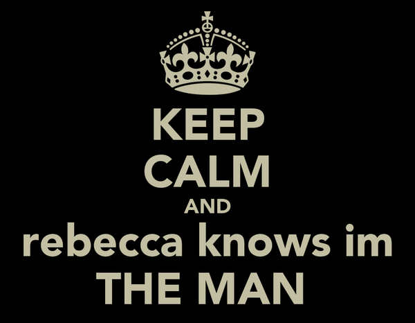 KEEP CALM AND rebecca knows im THE MAN