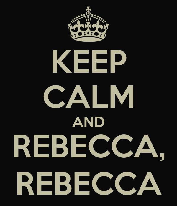 KEEP CALM AND REBECCA, REBECCA