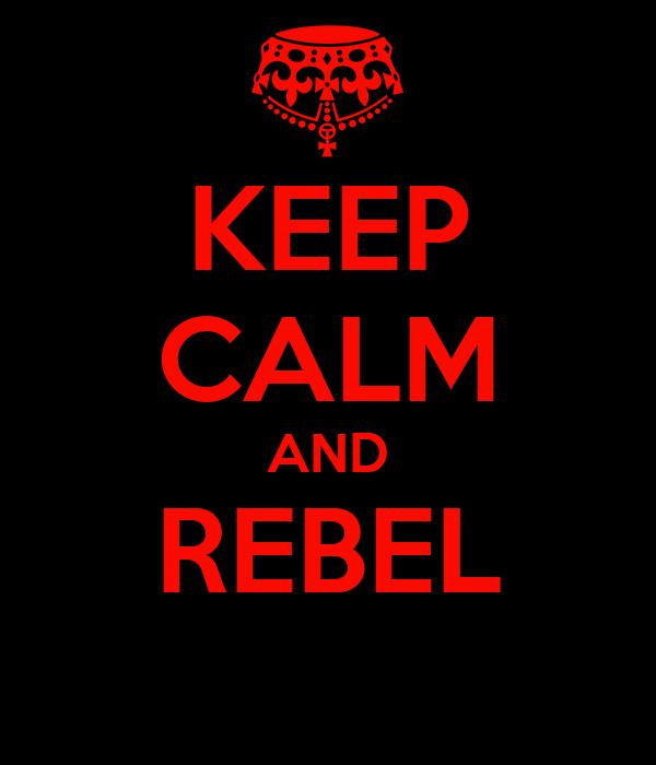 KEEP CALM AND REBEL