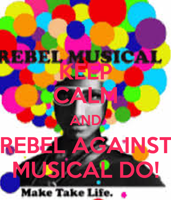 KEEP CALM AND REBEL AGAINST MUSICAL DO!