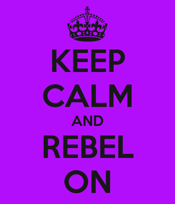 KEEP CALM AND REBEL ON