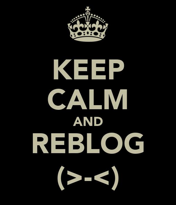 KEEP CALM AND REBLOG (>-<)